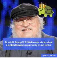 "Books, Fire, and Martin: As a child, George R. R. Martin wrote stories about  a mythical kingdom populated by his pet turtles  @FACTS I guff.com When the turtles died (and they did so quite frequently), Martin decided it was because they were killing each other off in sinister plots to take over the throne. Eventually, this led to the creation of his book series, 'A Song of Ice and Fire' (and, of course, 'Game of Thrones'). You know what they say: ""The night is dark and full of turtles."""