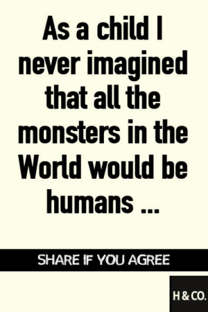 Memes, Http, and World: As a child I  never imagined  that all the  monsters in the  World would be  humans ..  SHARE IF YOU AGREE  н& со. As a child I never imagines that all the monsters in the World would be humans...  http://dogco.org/save-midge-scr