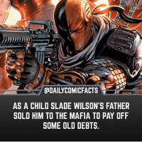 "I bet he walked in there and said ""allow me to introduce you to my little son"" • dccomics detectivecomics comics dccomicheroes dccomicvillains hero villain heroes villains justiceleague unitethe7 dccomicstudios dccu dccomicfacts dailycomics comic comicfacts dailycomicfacts deathstroke: AS A CHILD SLADE WILSON'S FATHER  SOLD HIM TO THE MAFIA TO PAY OFF  SOME OLD DEBTS I bet he walked in there and said ""allow me to introduce you to my little son"" • dccomics detectivecomics comics dccomicheroes dccomicvillains hero villain heroes villains justiceleague unitethe7 dccomicstudios dccu dccomicfacts dailycomics comic comicfacts dailycomicfacts deathstroke"