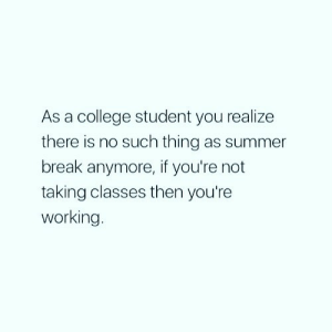 Follow us @studentlifeproblems: As a college student you realize  there is no such thing as summer  break anymore, if you're not  taking classes then you're  working Follow us @studentlifeproblems