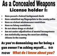 misdemeanor: As a Concealed Weapons  License holder l:  Have passed a Federal background check  Have submitted my fingerprints to the county police  Have no violent misdemeanor convictions  Have no felony convictions  Do not abuse drugs or alcohol  o  Am not under adjudication of mental incompetente  Am statistically among the most law abiding  citizens in the country  As you're demonizing me for being a  gun owner I'm asking myself... so  now What do I know about you?