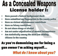 Good point!: As a Concealed Weapons  License holder l  Have passed a Federal background check  Have submitted my fingerprints to the county police  Have no violent misdemeanor convictions  Have no felony convictions  Do not abuse drugs or alcohol  Am mot under adjudication of mental incompetence  Am statistically among the most law abiding  citizens in the country  As you're demonizing me for being a  gun owner I'm asking myself  What do I know about you? Good point!