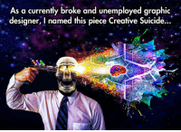 """Club, Struggle, and Tumblr: As a currently broke and unemployed graphic  designer, I named this piece Creative Suicide...  0  Ou <p><a href=""""http://laughoutloud-club.tumblr.com/post/168621528712/the-struggle-of-a-graphic-designer"""" class=""""tumblr_blog"""">laughoutloud-club</a>:</p>  <blockquote><p>The Struggle Of A Graphic Designer</p></blockquote>"""
