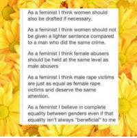 "Not sure if this has been posted before, but this is super important!! -Yasmine And yes nobody should be drafted but let's not distract from the point of the post: As a feminist I think women should  also be drafted if necessary.  As a feminist I think women should not  be given a lighter sentence compared  to a man who did the same crime.  As a feminist I think female abusers  should be held at the same level as  male abusers  As a feminist I think male rape victims  are just as equal as female rape  victims and deserve the same  attention.  As a feminist I believe in complete  equality between genders even if that  equality isn't always ""beneficial"" to me Not sure if this has been posted before, but this is super important!! -Yasmine And yes nobody should be drafted but let's not distract from the point of the post"