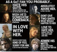 AS A GOT FAN YOU PROBABLY.  HATE HIS  ABSOLUTELY  GUTS.  ADORE HER.  WOULD MURDER HIM  & PRAY FOR HER.  P IN THE BLINK OF AN EYE  WISH HE'D  DONT GIVE  SOMEHOW  COMEBACK.  a TWO WOULD  SHITS  WHAT SOMEHOW  HAPPEN TO HER  IN LOVE  LOVE TO  HATE HER  WITH  EVEN IF YOU TRY  HER.  YOU JUST CANT  LIKE HER.  DESPITEEVERYTHING,  ADMIRE HIS  KIND OF FEEL  WITS.  SORRY FOR HIM.  MAKES YOU THINK  SIZE DOES NOT MATTER  & SEE HE HAD HIS REASONS.  AFTER ALL.