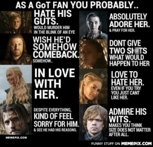 GoT fans will know…omg-humor.tumblr.com: AS A GOT FAN YOU PROBABLY..  HATE HIS  GUTS.  ABSOLUTELY  ADORE HER.  WOULD MURDER HIM  & PRAY FOR HER.  IN THE BLINK OF AN EYE  WISH HE'D  SOMEHOW  ČÓMEBACK.  DONT GIVE  TWO SHITS  WHAT WOULD  HAPPEN TO HER  SOMEHOW..  IN LOVE  WITH  HER.  LOVE TO  HATE HER.  EVEN IF YOU TRY  YOU JUST CANT  LIKE HER.  DESPITE EVERYTHING,  ADMIRE HIS  WITS.  KIND OF FEEL  SORRY FOR HIM.  MAKES YOU THINK  SIZE DOES NOT MATTER  AFTER ALL.  & SEE HE HAD HIS REASONS.  MEMEPIX.COM  FUNNY STUFF ON MEMEPIX.COM GoT fans will know…omg-humor.tumblr.com