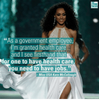 "Newly crowned Miss USA Kara McCullough, a 25-year-old chemist working for the U.S. Nuclear Regulatory Commission, is being criticized for saying health care is a ""privilege."": ""As a government employee,  'm granted health care  and I see firsthand that  You need to have iobs.""N  Miss USA Kara McCullough  FOX  NEWS  AP Photo/John Locher Newly crowned Miss USA Kara McCullough, a 25-year-old chemist working for the U.S. Nuclear Regulatory Commission, is being criticized for saying health care is a ""privilege."""