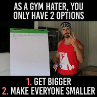 How do you make everyone smaller?: AS A GYM HATER, YOU  HOW TO BE A GYM HATE  e  YOU  EPS  1. GET BIGGER  2. MAKE EVERYONE SMALLER How do you make everyone smaller?