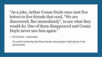 """<p>Secret Letter Prank.</p>: """"As a joke, Arthur Conan Doyle once sent five  letters to five friends that read, """"We are  discovered, flee immediately"""", to see what they  would do. One of them disappeared and Conan  Doyle never saw him again.""""  - Ql (E Series Espionage)  it's worth mentioning that those friends were people in high places in the  government. <p>Secret Letter Prank.</p>"""
