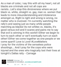 Memes, White People, and Carnage: As a man of color, i say this with all my heart, not all  blacks are criminals and not all cops are  racists...Let's stop this divisiveness where we put  black vs. white, straight vs. gay, man vs. women that  leads to more misunderstanding and intolerance  amongst us. Right is right and wrong is wrong, no  matter who is involved. I'm currently watching the  rally's and seeing just as many white people  marching as blacks! its not whites vs. blacks, it's  good versus evil and it scares and pains me to say  that evil is winning in this world!! Either we begin to  turn to each other or we'll eventually turn on each  other! Either we come together as one people or we  come apart!! Love is Love! #LoveMatters  I pray for the victims of the senseless police  shootings... And I pray for the cops who were  injured and the ones who tragically lost their lives at  tonight's Dallas rally Carnage  CARNAGE  rnage 12h  A MESSAGE TO THE WORLD... pic twitter.com/sqN6TCvo9G  2.7K V 2.1K  t It's good vs. evil, not race vs. race @djcarnage message speaking facts WSHH 🙏🏻