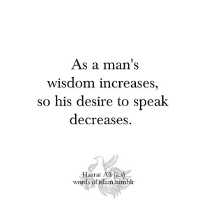 """great-quotes:  """" As a man's wisdom increases, so his desire to speak decreases""""-Hazrat ali(a.s)-[500x 400]MORE COOL QUOTES!: As a man's  wisdom increases  so his desire to speak  decreases.  Hazrat Ali as)  words-ofislam.tumblr great-quotes:  """" As a man's wisdom increases, so his desire to speak decreases""""-Hazrat ali(a.s)-[500x 400]MORE COOL QUOTES!"""