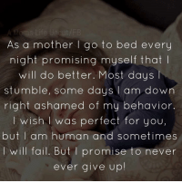 credit: (A Mom's Life Uncut): As a mother I go to bed every  night promising myself that  will do better. Most days  stumble, some days  am down  right ashamed of my behavior.  wish was perfect for you,  but I am human and sometimes  will fail. But promise to never  ever give up credit: (A Mom's Life Uncut)