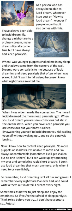 The  Dark Secret of Lucid Dreamingomg-humor.tumblr.com: As a person who has  always been able to  lucid dream, whenever  I see post on 'How to  lucid dream' wonder if  people know that it  also comes with this.  I have always been able  to lucid dream: fly,  change a nightmare to a  ordinary dream, make  dreams literally come  true but I have always  had sleep paralysis.  When I was younger puppets choked me in my sleep  and shadows came from the corners of the wall.  Dreams were so realistic to me because of lucid  dreaming and sleep paralysis that often when I was  scared I didn't want to fall asleep because I knew  what nightmares awaited me.  When I was older I made the connection. The more I  lucid dreamed the more sleep paralysis I got. When  lucid dream you are semi-conscious but still in  you  the dream state. When you have sleep paralysis you  are conscious but your body is asleep.  By awakening yourself to lucid dream you risk waking  yourself without waking up... and so the paralysis  begins...  Now I know how to control sleep paralysis. No more  puppets or shadows. I'm unable to move and l'm  always uncomfortable (sometimes I still get shaken  but no one is there) but I can wake up by squeezing  my eyes and completing rapid short breaths. I don't  use lucid dreaming that much anymore, only when I  need to or very lightly.  So remember, lucid dreaming isn't all fun and games. I  remember every nightmare l've ever had, and could  write a them out in detail. I dream every night.  Sometimes its better to just sleep and enjoy the  emptiness. So if you're that afraid of sleep paralysis.  Think twice before you try... I don't have a potato  so...Potato!  FUNNY STUFF ON MEMEPIX.COM  MEMEPIX.COM The  Dark Secret of Lucid Dreamingomg-humor.tumblr.com