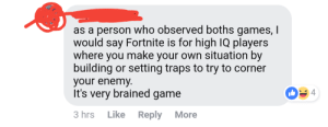 No prizes for guessing what the other game is...: as a person who observed boths games, I  would say Fortnite is for high IQ players  where you make your own situation by  building or setting traps to try to corner  your enemy  It's very brained game  4  3 hrs Like Reply More No prizes for guessing what the other game is...