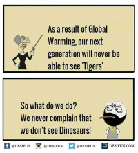 Be Like, Global Warming, and Memes: As a result of Global  Warming, our next  generation will never be  able to see Tigers'  So what do we do?  We never complain that  we don't see Dinosaursl  @DESIFUN  DESIFUN COM  @DESIFUN  @DESIFUN Twitter: BLB247 Snapchat : BELIKEBRO.COM belikebro sarcasm meme Follow @be.like.bro