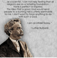 "as a scientist, l can not help feeling that all  religions are on a tottering foundation.  None is perfect or inspired  The idea that a good God would send  people to a burning hell is utterly damnable  to me. I don't want to have anything to do  with such a God  I am an infidel today.""  Luther Burbank Luther Burbank (March 7, 1849 – April 11, 1926) was an American botanist, horticulturist and pioneer in agricultural science. He developed more than 800 strains and varieties of plants over his 55-year career. Burbank's varied creations included fruits, flowers, grains, grasses, and vegetables. He developed (but did not create) a spineless cactus (useful for cattle-feed) and the plumcot. Burbank's most successful strains and varieties include the Shasta daisy, the fire poppy (note possible confusion with the California wildflower, Papaver californicum, which is also called a fire poppy), the ""July Elberta"" peach, the ""Santa Rosa"" plum, the ""Flaming Gold"" nectarine, the ""Wickson"" plum (named after agronomist Edward J. Wickson), the freestone peach, and the white blackberry. A natural genetic variant of the Burbank potato with russet-colored skin later became known as the Russet Burbank potato. This large, brown-skinned, white-fleshed potato has become the world's predominant potato in food processing. The Russet Burbank potato was in fact invented to help with the devastating situation in Ireland during the Irish Potato famine. This particular potato variety was created by Burbank to help ""revive the country's leading crop"" as it is blight-resistant. The blight is a disease that spread and destroyed potatoes all across Europe but caused extreme chaos in Ireland due to the high dependency on potatoes as a crop by the Irish. Wikipedia  No More Make Believe"
