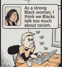 Memes, Racism, and Too Much: As a strong  Black woman, I  think we Blacks  talk too much  about racism. H  TAP  TAP  TAP  TAP Stay woke. ┈ theblaquelioness