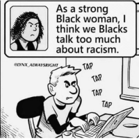Racism, Too Much, and Black: As a strong  Black woman, I  think we Blacks  talk too much  about racism.  @LYNX ALWAYSRIGHT  TAP  TAP  TAP