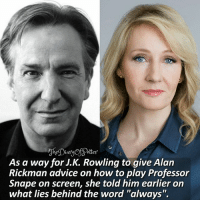 """Advice, Harry Potter, and Memes: As a way for J.K. Rowling to qive Alan  Rickman advice on how to play Professor  Snape on screen, she told him earlier on  what lies behind the word """"always"""". R.I.P Alan Rickman 😭 Let us all raise our wands for him -* RIPALANRICKMAN Do you like Professor Snape? 😊❤ ♔ Tag a friend who loves Harry Potter too! 🙈✨ ◇ Potterheads⚡count: 147,870"""