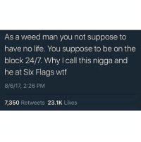 Life, Memes, and Weed: As a weed man you not suppose to  have no life. You suppose to be on the  block 24/7. Why I call this nigga and  he at Six Flags wtf  8/6/17, 2:26 PM  7,350 Retweets 23.1K Likes
