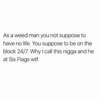 Life, Memes, and Weed: As a weed man you not suppose to  have no life. You suppose to be on the  block 24/7. Why I call this nigga and he  at Six Flags wtf Yoooo lmfaooooo 😂😂😂😂 cmon son! 🤦🏽♂️