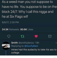 Ass, College, and Funny: As a weed man you not suppose to  have no life. You suppose to be on the  block 24/7. Why I call this nigga and  he at Six Flags wtf  8/6/17, 2:26 PM  24.5K Retweets 80.6K Likes  Smith @smittsdarius 13h  Replying to @GoofyBam  mines had the audacity to take his ass to  college My weed man's number is 911