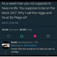 Ass, College, and Life: As a weed man you not suppose to  have no life. You suppose to be on the  block 24/7. Why I call this nigga and  he at Six Flags wtf  8/6/17, 2:26 PM  24.5K Retweets 80.6K Likes  Smith @smittsdarius 13h  Replying to @GoofyBam  mines had the audacity to take his ass to  college tag ur weed dealer 😂💀
