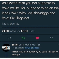 Ass, College, and Life: As a weed man you not suppose to  have no life. You suppose to be on the  block 24/7. Why I call this nigga and  he at Six Flags wtf  8/6/17, 2:26 PM  24.5K Retweets 80.6K Likes  Smith @smittsdarius 13h  Replying to @GoofyBam  mines had the audacity to take his ass to  college They don't make weed men like they used to🙄
