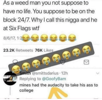 mines: As a weed man you not suppose to  have no life. You suppose to be on the  block 24/7. Why l call this nigga and he  at Six Flags wtf  8/6/17, 1:2与부 부 부 부  23.2K Retweets 76K Likes  mith @smittsdarius 12h  Replying to @GoofyBam  mines had the audacity to take his ass to  college