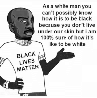 As a white man you  can't possibly know  how it is to be black  because you don't live  under our skin but i am  100% sure of how it's  like to be white  BLACK  LIVES  MATTER blacklivesmatter ? Dont alllivesmatter ?