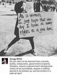 Memes, 🤖, and Safe: As a woman  just hope that I have  as may  a gon does  Gregg Riffel  So you want to be banned from schools,  banks, restaurants, government property,  theaters, require a government background  check to be purchased, require a waiting  period to be picked up, and be locked in a  safe all day?