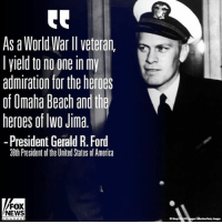 America, Life, and Memes: As a World War lI veteran,  lyield to no one in my  admiration for the heroes  of Omaha Beach and th  heroes of lwo Jima  -President Gerald R. Ford  38th President of the United States of America  FOX  NEWS USS Gerald R. Ford Commissioning: Toward the end of his life, PresidentFord learned that USNavy Secretary Donald Winter planned to name aircraft carrier CVN78 in his honor. A few weeks before his death, the 38th president of the UnitedStates penned a letter describing how much this tribute meant to him. ProudAmerican 🇺🇸 Read his words below ahead of today's commissioning ceremony: