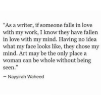 "Love, Work, and Mind: ""As a writer, if someone falls in love  with my work, I know they have fallen  in love with my mind. Having no idea  what my face looks like, they chose my  mind. Art may be the only place a  woman can be whole without being  seen.  - Nayyirah Waheed"