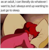 Funny, Go to Sleep, and Memes: as an adult, i can literally do whatever i  want to, but i always end up wanting to  just go to sleep. SarcasmOnly