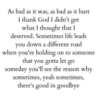 Bad, God, and Life: As bad as it was, as bad as it hurt  I thank God I didn't get  what I thought that I  deserved. Sometimes life leads  vou down a different road  when you're holding on to someone  that you gotta let go  someday you'll see the reason why  sometimes, yeah sometimes  there's good in goodbye http://iglovequotes.net/