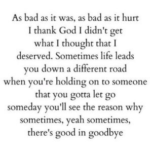 https://iglovequotes.net/: As bad as it was, as bad as it hurt  I thank God I didn't get  what I thought that I  deserved. Sometimes life leads  you down a different road  when you're holding on to someone  that you gotta let go  someday you'll see the reason why  sometimes, yeah sometimes,  there's good in goodbye https://iglovequotes.net/