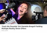 Dank, Girl, and tmz.com: AS  'Cash Me Ousside' Girl Danielle Bregoli Fielding  Multiple Reality Show Offers  tmz.com It's like rewarding a dog for pooping on the floor.