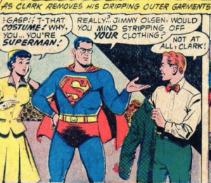 Reasonable request…: AS CLARK REMOVES HIS DRIPPING OUTER GARMENTS  REALLY  YOu MIND STRIPPING OFF  YOUR CLOTHING?  GASP T-THAT  COSTUME WHY,  YOU. YOU'RE  SUPERMAN  JIMMY OLSEN, WOULD  NOT AT  ALL CLARK! Reasonable request…