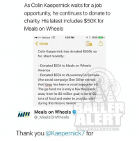MealsOnWheels thanks ColinKaepernick for his continued support through donations: As Colin Kaepernick waits for a job  opportunity, he continues to donate to  charity. His latest includes $50K for  Meals on Wheels  1:05 PM  oooooo Verizon LTE  100%  Notes  Colin Kaepernick has donated $500k so  far. Most recently:  Donated $50k to Meals on Wheels  America  Donated $50k to #LoveArmyForSomalia  (the social campaign Ben Stiller started  that Kaep has been a vocal supporter of).  The go fund me is only a few thousand  away from its $2 million goal to send 60  tons of food and water to provide relief  during this historic famine  NII Meals on Wheels  ALERT  MealsOnWheels  Thank you  @Kaepernick  for MealsOnWheels thanks ColinKaepernick for his continued support through donations