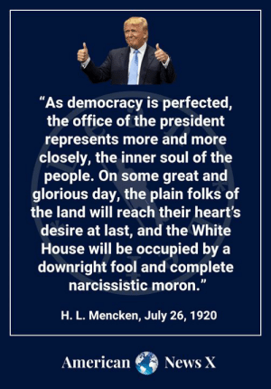 "Memes, News, and The Office: ""As democracy is perfected,  the office of the president  represents more and more  closely, the inner soul of the  people. On some great and  glorious day, the plain folks of  the land will reach their heart's  desire at last, and the White  House will be occupied by a  downright fool and complete  narcissistic moron.""  H. L. Mencken, July 26, 1920  American  News X And, in less than 100 years, Mencken's prophesy came true."