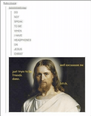 Well excuuuussseee meomg-humor.tumblr.com: as:  DO  NOT  SPEAK  TO ME  WHEN  I HAVE  HEADPHONES  ON  JESUS  CHRIST  well excuuuuse me  just tryin to be  friends.  damn.  b ch. Well excuuuussseee meomg-humor.tumblr.com