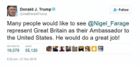 Dank Memes, Britain, and Friendship: as Donald J. Trump  Follow  @realDonald Trump  Many people would like to see Nigel Farage  represent Great Britain as their Ambassador to  the United States. He would do a great job!  RETWEETS  LIKES  19,578  55,120  6:22 pm 21 Nov 2016 This bromance really warms my heart deep inside... what an adorable friendship they are growing