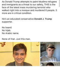 Memes, Conservative, and An Education: As Donald Trump attempts to paint Muslims refugees  and immigrants as a threat to our safety, THIS is the  face of the latest mass murdering terrorist who  walked right into a mosque and murdered 6 people. 5  more are in critical condition.  He's an educated conservative Donald J. Trump  supporter.  No beard.  No hijab.  No Arabic name.  None of that. Just this man.