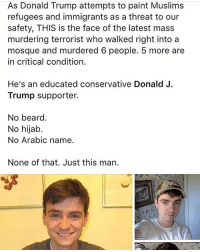 """The suspect in the deadly attack on a Quebec City mosque was known in the city's activist circles as a right-wing troll who frequently took anti-foreigner and anti-feminist positions and stood up for U.S. President Donald Trump. Alexandre Bissonnette, 27, a student at Laval University who lived on a quiet crescent in the Cap-Rouge suburb of Quebec City, faces six counts of first-degree murder for a shooting that killed six people and wounded 19 others. Police initially arrested a person they considered a second suspect but they later backtracked, saying he was a witness. Mr. Bissonnette's online profile and school friendships revealed little interest in extremist politics until last March when French nationalist leader Marine Le Pen visited Quebec City and inspired Mr. Bissonnette to vocal extreme online activism, according to people who clashed with him."": As Donald Trump attempts to paint Muslims  refugees and immigrants as a threat to our  safety, THIS is the face of the latest mass  murdering terrorist who walked right into a  mosque and murdered 6 people. 5 more are  in critical condition.  He's an educated conservative Donald J.  Trump supporter.  No beard.  No hijab.  No Arabic name.  None of that. Just this man. ""The suspect in the deadly attack on a Quebec City mosque was known in the city's activist circles as a right-wing troll who frequently took anti-foreigner and anti-feminist positions and stood up for U.S. President Donald Trump. Alexandre Bissonnette, 27, a student at Laval University who lived on a quiet crescent in the Cap-Rouge suburb of Quebec City, faces six counts of first-degree murder for a shooting that killed six people and wounded 19 others. Police initially arrested a person they considered a second suspect but they later backtracked, saying he was a witness. Mr. Bissonnette's online profile and school friendships revealed little interest in extremist politics until last March when French nationalist leader Marine Le Pen visited Quebec City and inspired Mr. Bissonnette to vocal extreme online activism, according to people who clashed with him."""