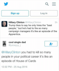 """Dad, Fire, and Hillary Clinton: as E  Log in  Sign up  Hillary Clinton  @HillaryClinton  3h  people,"""" but he's had to fire so many  campaign managers it's like an episode of the  Apprentice  cool single dad  ajuiceyyy j  @Hillary Clinton you had to kill so many  people in your political career it's like an  episode of House of Cards  12:32 PM 25 Aug 2016"""