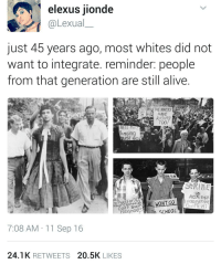 Memes, 🤖, and Wanted: as elexus jionde  Lexua  just 45 years ago, most whites did not  want to integrate. reminder: people  from that generation are still alive  RIGHTS  TOO!  Bussing  UST GO  StRInF  AGAins  WE WON GO  groes  SCHOOL  7:08 AM 11 Sep 16  24.1 K  RETWEETS  20.5K  LIKES They're still alive.... 😒😒 - institutionalizedracism racism civilrights humanrights DonaldTrump blacklivesmatter UndocumentedAndUnafraid HereToStay immigration immigrant Undocumented NoMuslimBan
