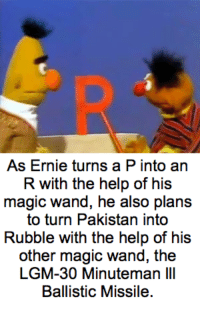 "Help, Http, and Magic: As Ernie turns a P into an  R with the help of his  magic wand, he also plans  to turn Pakistan into  Rubble with the help of his  other magic wand, the  LGM-30 Minuteman III  Ballistic Missile <p>Bert Strips continue to be a profitable earner, but are there more growth opportunities on the horizon? via /r/MemeEconomy <a href=""http://ift.tt/2kptqWk"">http://ift.tt/2kptqWk</a></p>"