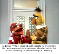 "As Ernie's PTSD is triggered and he recalls his time in Nam,  Bert feels a sense of accomplishment when he realizes that  Ernie's describing his failures during the LAN Party ""AND AFTER HE SHOT ME, HE STARTED SHOVING His gonads into my mouth!"""