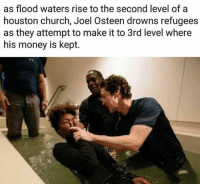 Is this fake news: as flood waters rise to the second level of a  houston church, Joel Osteen drowns refugees  as they attempt to make it to 3rd level where  his money is kept. Is this fake news