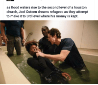 😮😂: as flood waters rise to the second level of a houston  church, Joel Osteen drowns refugees as they attempt  to make it to 3rd level where his money is kept. 😮😂